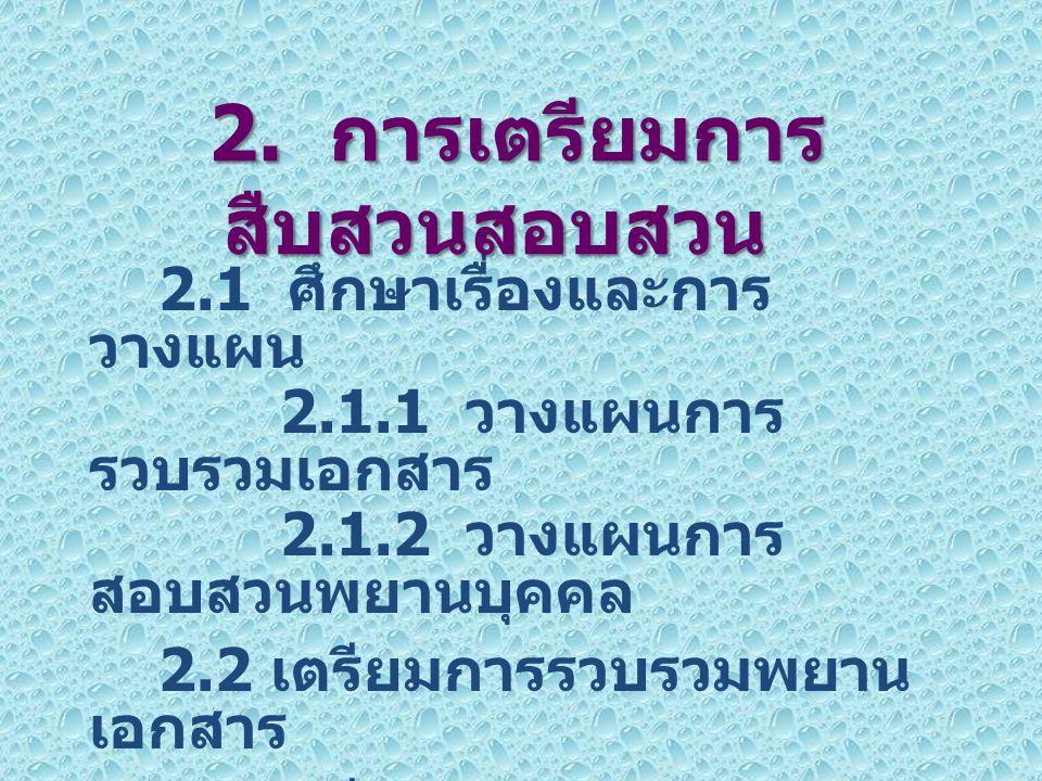 2.1 ศึกษาเรื่องและการ วางแผน 2.1.1 วางแผนการ รวบรวมเอกสาร 2.1.2 วางแผนการ สอบสวนพยานบุคคล 2.2 เตรียมการรวบรวมพยาน เอกสาร 2.3 เตรียมการสอบสวนพยาน บุคคล