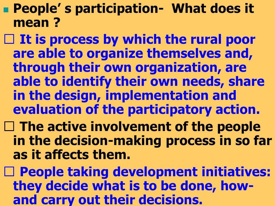 People' s participation- What does it mean ? ☞ It is process by which the rural poor are able to organize themselves and, through their own organizati