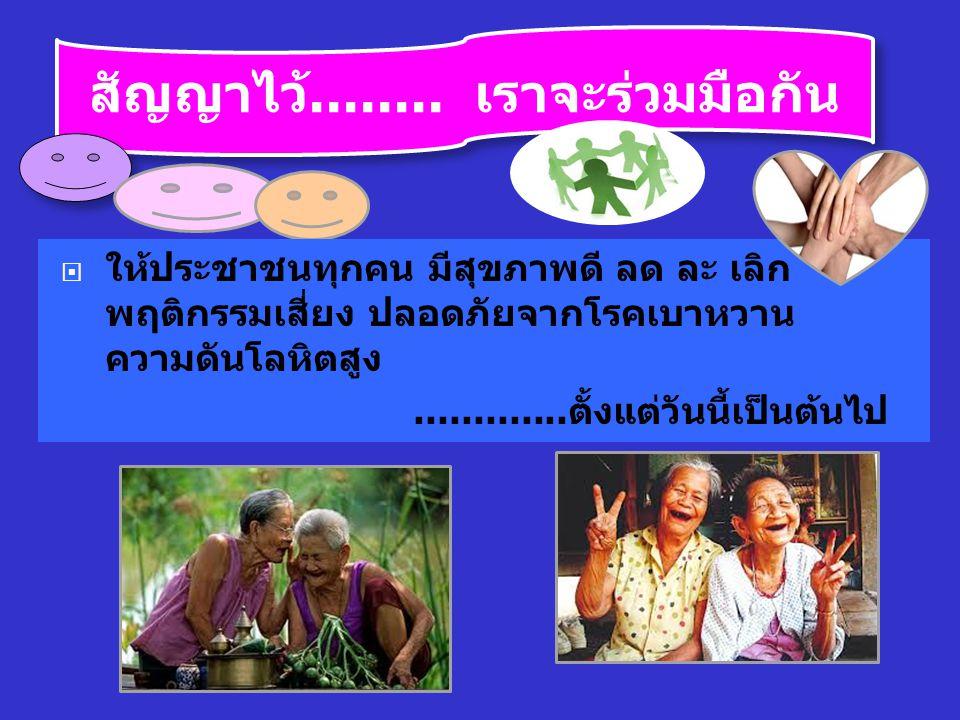 สัญญาไว้........ เราจะร่วมมือกัน  ให้ประชาชนทุกคน มีสุขภาพดี ลด ละ เลิก พฤติกรรมเสี่ยง ปลอดภัยจากโรคเบาหวาน ความดันโลหิตสูง............. ตั้งแต่วันนี