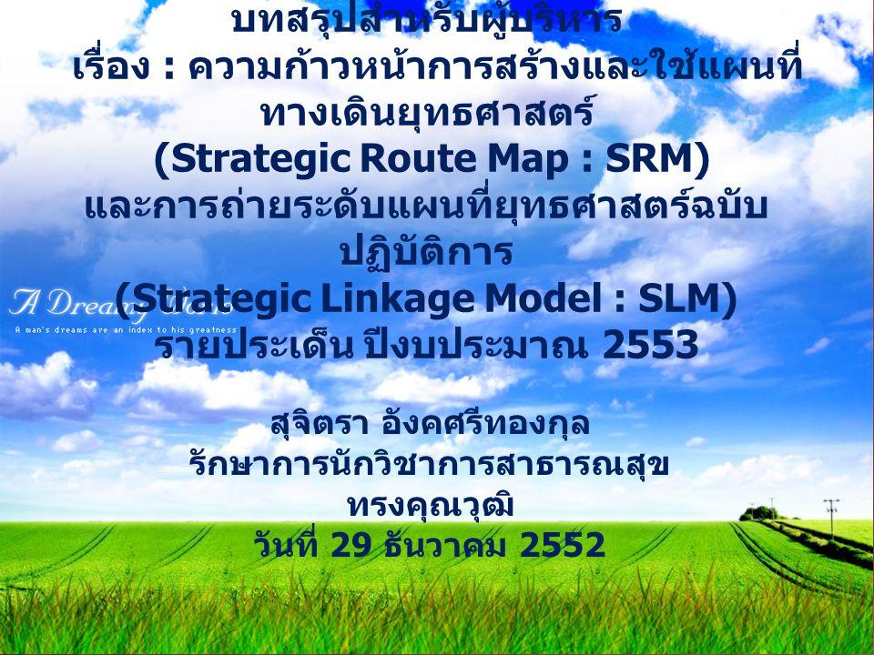 สุจิตรา อังคศรีทองกุล รักษาการนักวิชาการสาธารณสุข ทรงคุณวุฒิ วันที่ 29 ธันวาคม 2552 บทสรุปสำหรับผู้บริหาร เรื่อง : ความก้าวหน้าการสร้างและใช้แผนที่ ทางเดินยุทธศาสตร์ (Strategic Route Map : SRM) และการถ่ายระดับแผนที่ยุทธศาสตร์ฉบับ ปฏิบัติการ (Strategic Linkage Model : SLM) รายประเด็น ปีงบประมาณ 2553