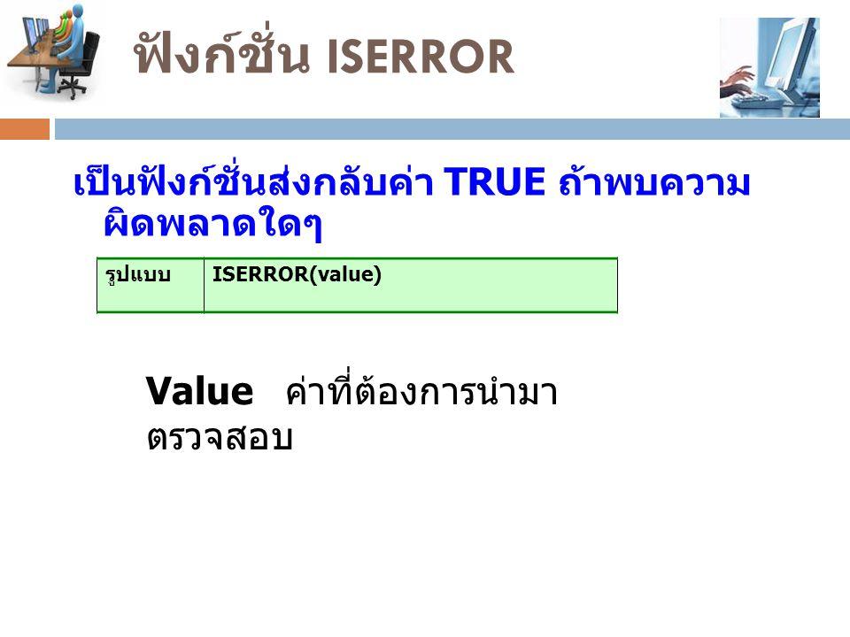 ฟังก์ชั่น ISERROR เป็นฟังก์ชั่นส่งกลับค่า TRUE ถ้าพบความ ผิดพลาดใดๆ รูปแบบ ISERROR(value) Value ค่าที่ต้องการนำมา ตรวจสอบ