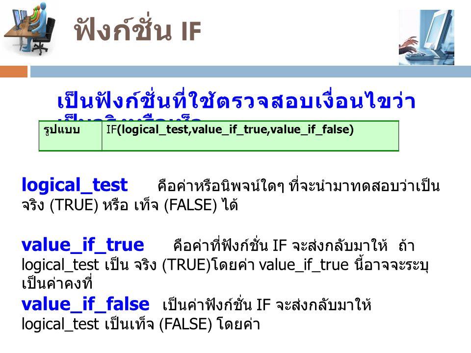 ฟังก์ชั่น IF เป็นฟังก์ชั่นที่ใช้ตรวจสอบเงื่อนไขว่า เป็นจริงหรือเท็จ รูปแบบ IF(logical_test,value_if_true,value_if_false) logical_test คือค่าหรือนิพจน์ใดๆ ที่จะนำมาทดสอบว่าเป็น จริง (TRUE) หรือ เท็จ (FALSE) ได้ value_if_true คือค่าที่ฟังก์ชั่น IF จะส่งกลับมาให้ ถ้า logical_test เป็น จริง (TRUE) โดยค่า value_if_true นี้อาจจะระบุ เป็นค่าคงที่ value_if_false เป็นค่าฟังก์ชั่น IF จะส่งกลับมาให้ logical_test เป็นเท็จ (FALSE) โดยค่า