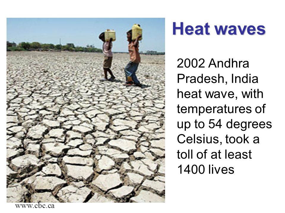 2002 Andhra Pradesh, India heat wave, with temperatures of up to 54 degrees Celsius, took a toll of at least 1400 lives Heat waves www.cbc.ca