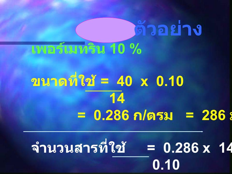 ตัวอย่าง เพอร์เมทริน 10 % ขนาดที่ใช้ = 40 x 0.10 14 = 0.286 ก / ตรม = 286 มก / ตรม จำนวนสารที่ใช้ = 0.286 x 14 0.10 = 40 มล