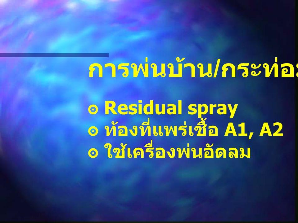 การพ่นบ้าน / กระท่อม ๏ Residual spray ๏ ท้องที่แพร่เชื้อ A1, A2 ๏ ใช้เครื่องพ่นอัดลม