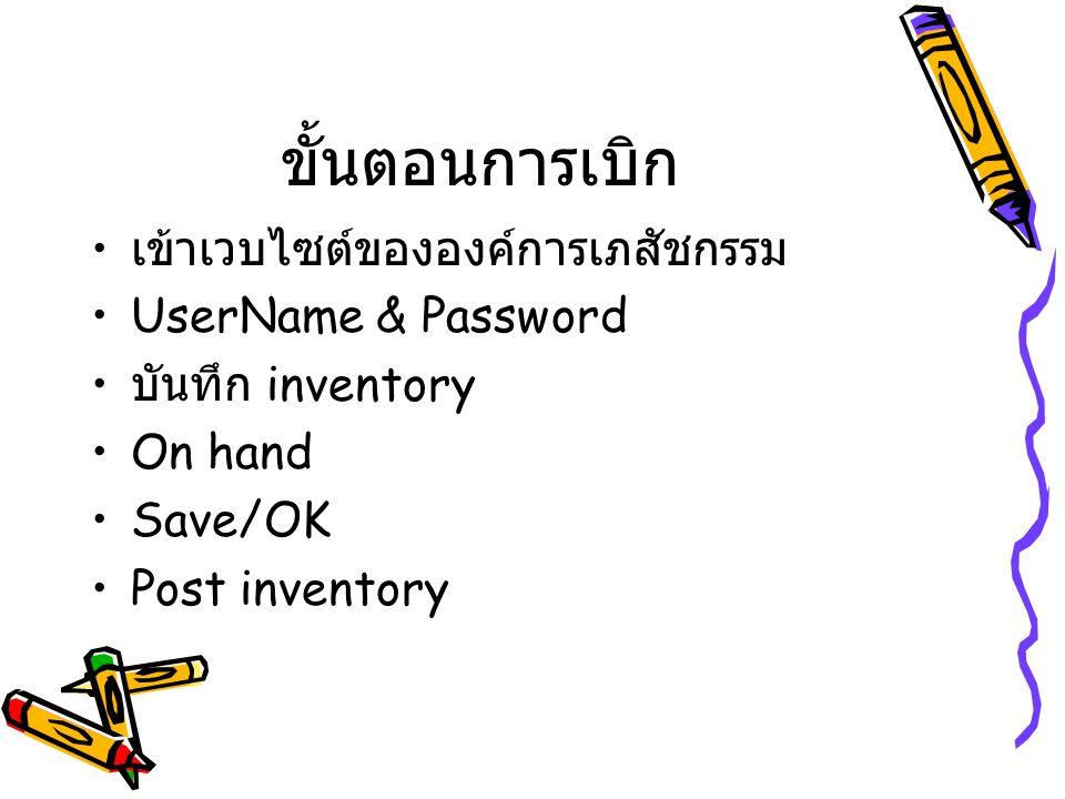 ขั้นตอนการเบิก เข้าเวบไซต์ขององค์การเภสัชกรรม UserName & Password บันทึก inventory On hand Save/OK Post inventory