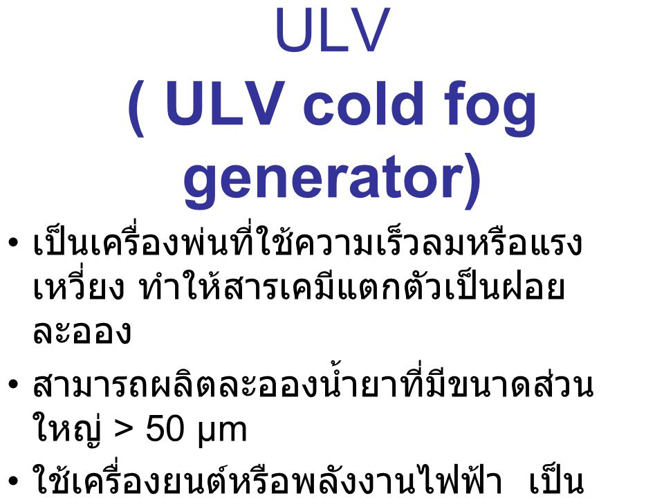 เครื่องพ่นฝอยละเอียด ULV ( ULV cold fog generator) เป็นเครื่องพ่นที่ใช้ความเร็วลมหรือแรง เหวี่ยง ทำให้สารเคมีแตกตัวเป็นฝอย ละออง สามารถผลิตละอองน้ำยาท