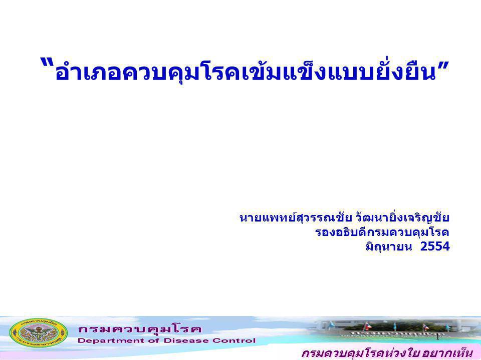 """กรมควบคุมโรคห่วงใย อยากเห็น คนไทยสุขภาพดี """" อำเภอควบคุมโรคเข้มแข็งแบบยั่งยืน"""" 1 นายแพทย์สุวรรณชัย วัฒนายิ่งเจริญชัย รองอธิบดีกรมควบคุมโรค มิถุนายน 255"""