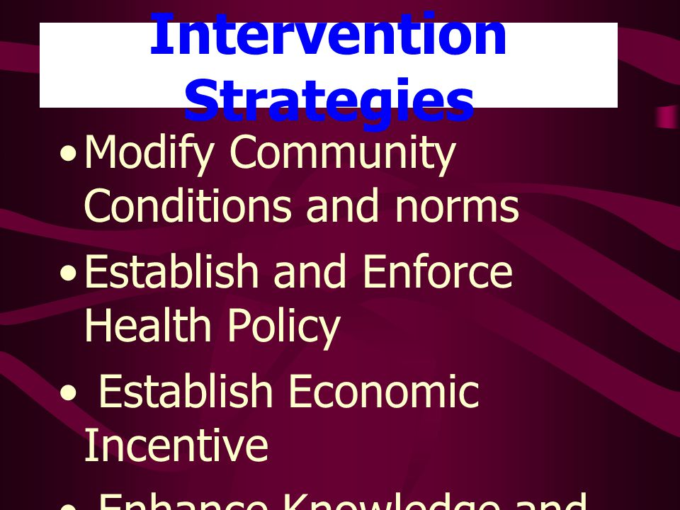 Intervention Strategies Modify Community Conditions and norms Establish and Enforce Health Policy Establish Economic Incentive Enhance Knowledge and Skills Provide Screening and Follow – Up Services