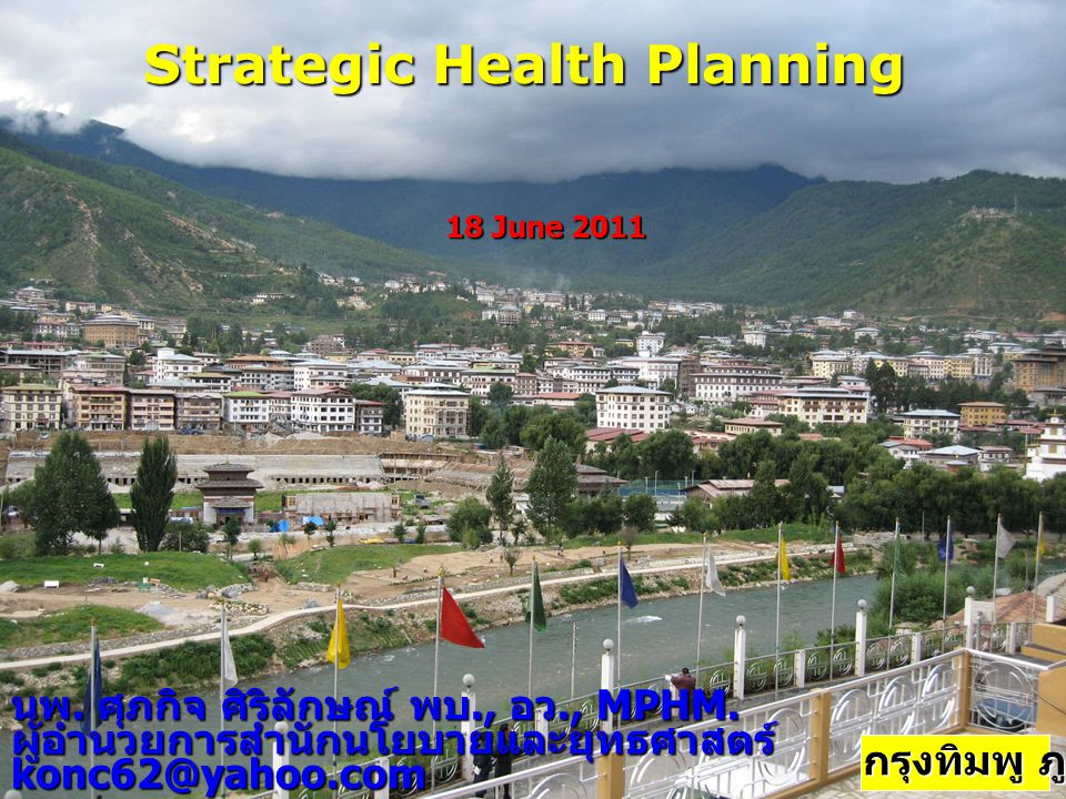 Strategic Health Planning นพ. ศุภกิจ ศิริลักษณ์ พบ., อว., MPHM. ผู้อำนวยการสำนักนโยบายและยุทธศาสตร์konc62@yahoo.com 18 June 2011 กรุงทิมพู ภูฏาน