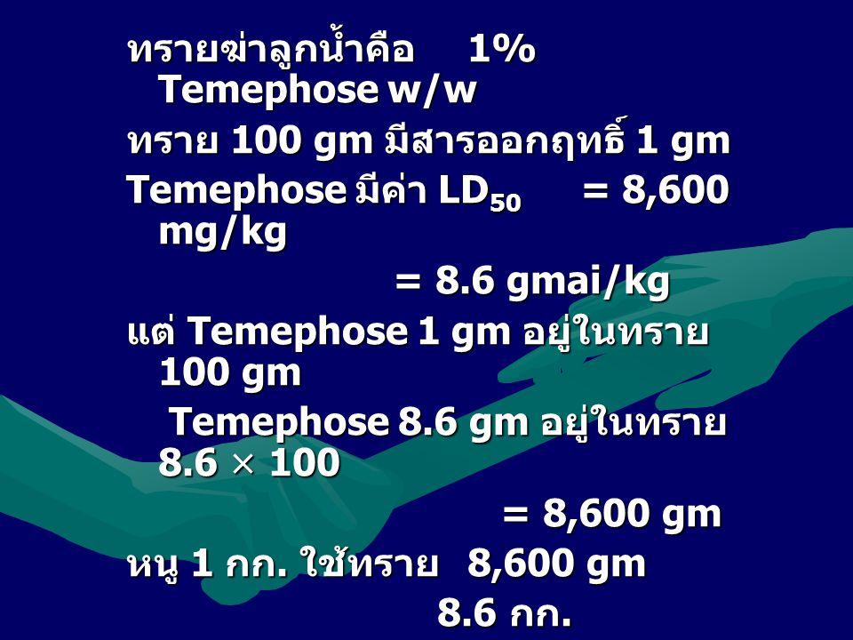 ทรายฆ่าลูกน้ำคือ1% Temephose w/w ทราย 100 gm มีสารออกฤทธิ์ 1 gm Temephose มีค่า LD50 = 8,600 mg/kg = 8.6 gmai/kg แต่ Temephose 1 gm อยู่ในทราย 100 gm Temephose 8.6 gm อยู่ในทราย 8.6 × 100 = 8,600 gm หนู 1 กก.