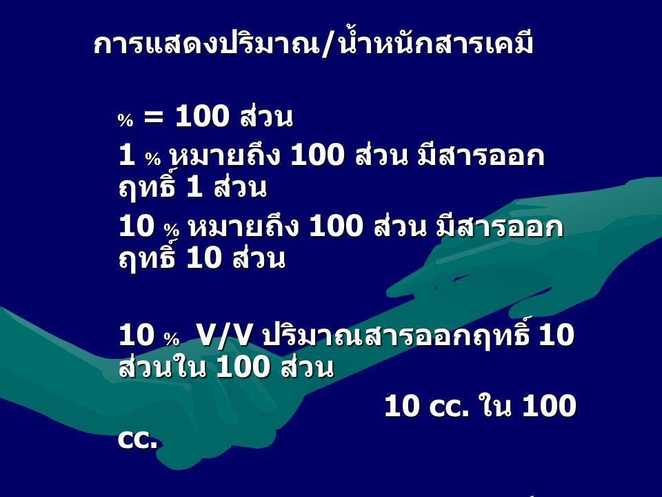 การแสดงปริมาณ/น้ำหนักสารเคมี  = 100 ส่วน 1  หมายถึง 100 ส่วน มีสารออก ฤทธิ์ 1 ส่วน 10  หมายถึง 100 ส่วน มีสารออก ฤทธิ์ 10 ส่วน 10  V/V ปริมาณสารออกฤทธิ์ 10 ส่วนใน 100 ส่วน 10 cc.