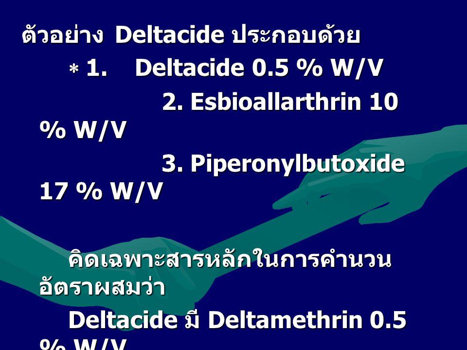 ตัวอย่างDeltacide ประกอบด้วย  1. Deltacide 0.5 % W/V 2. Esbioallarthrin 10 % W/V 3. Piperonylbutoxide 17 % W/V คิดเฉพาะสารหลักในการคำนวน อัตราผสมว่า
