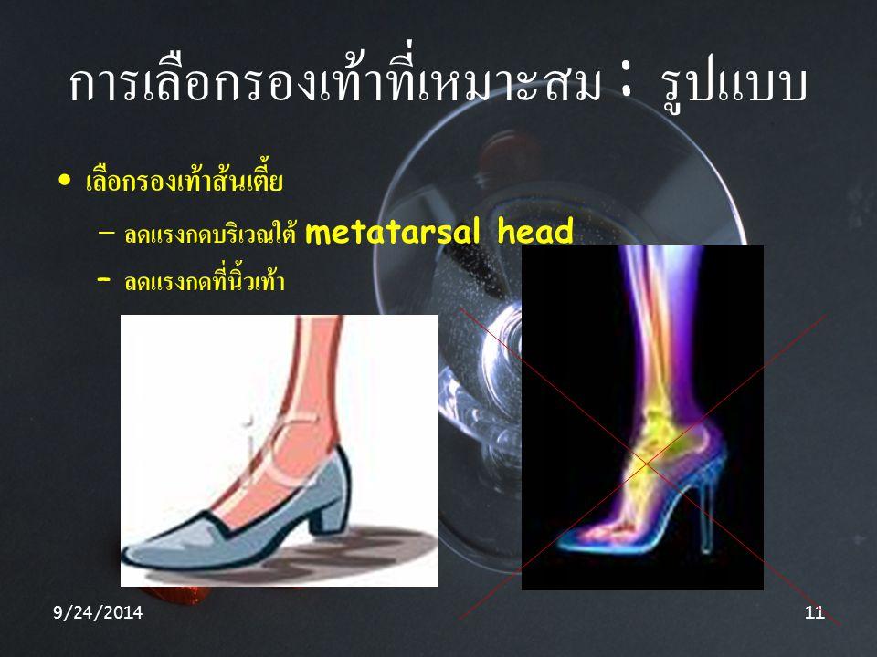 9/24/201411 การเลือกรองเท้าที่เหมาะสม : รูปแบบ เลือกรองเท้าส้นเตี้ย – ลดแรงกดบริเวณใต้ metatarsal head – ลดแรงกดที่นิ้วเท้า