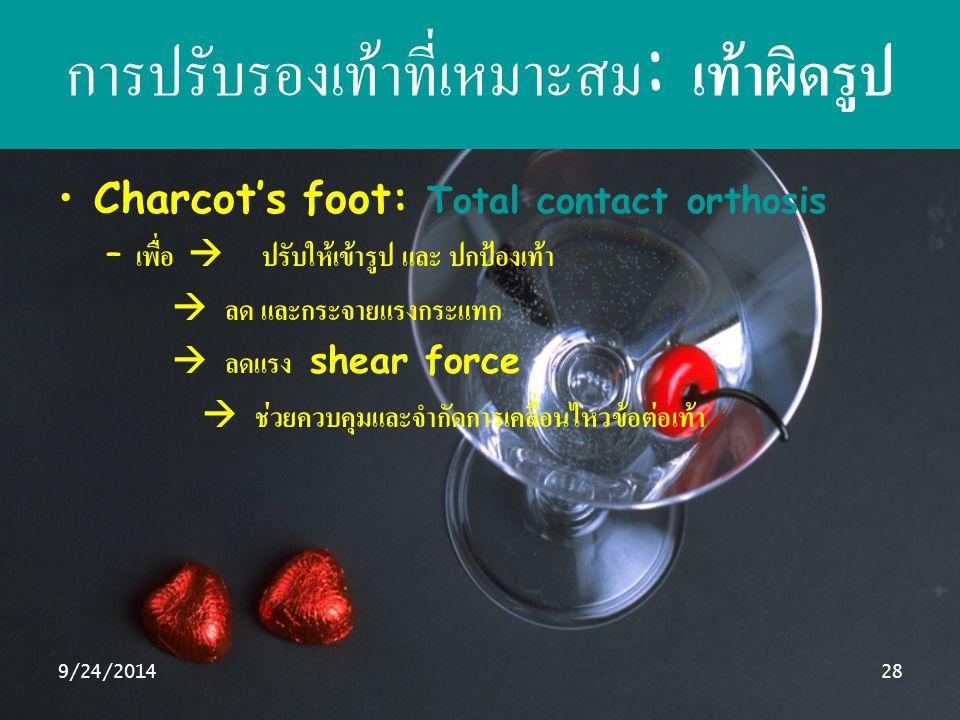 9/24/201428 การปรับรองเท้าที่เหมาะสม : เท้าผิดรูป Charcot's foot: Total contact orthosis – เพื่อ  ปรับให้เข้ารูป และ ปกป้องเท้า  ลด และกระจายแรงกระแ