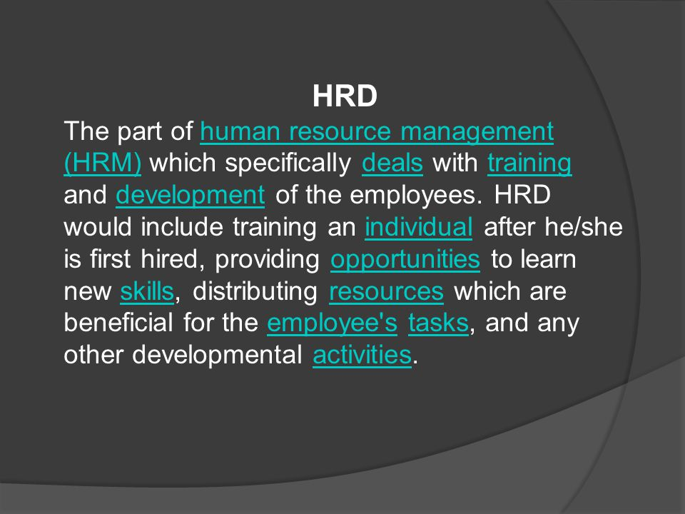HRD The part of human resource management (HRM) which specifically deals with training and development of the employees.