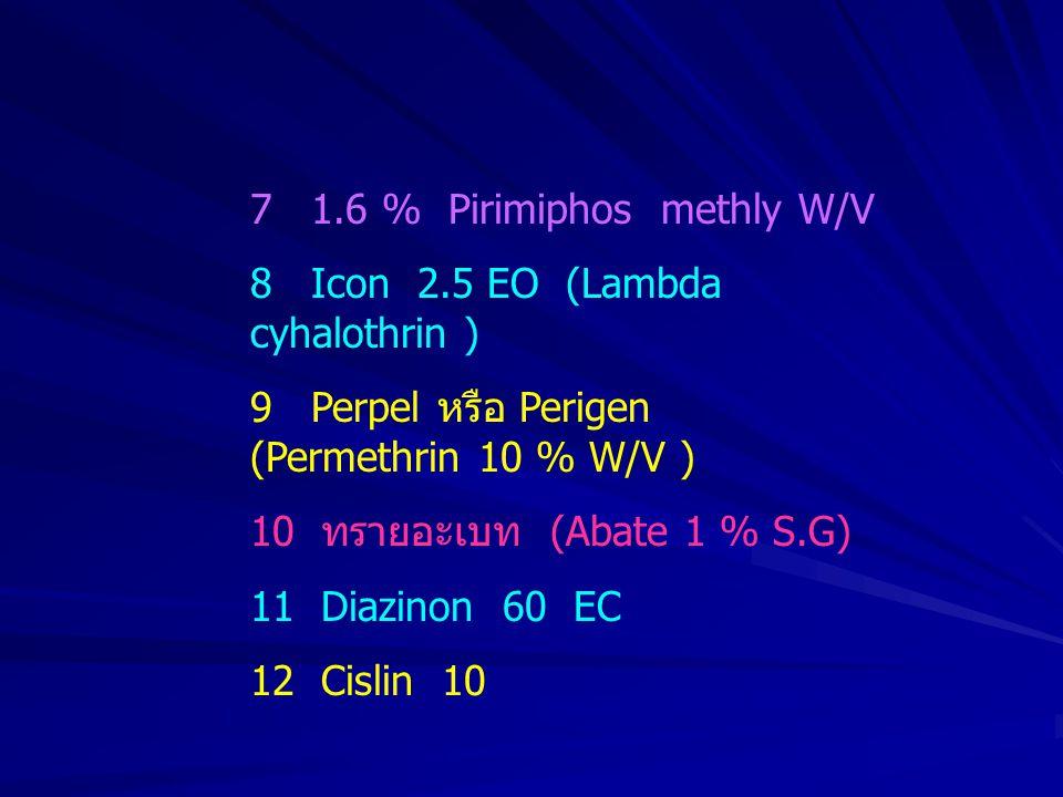 7 1.6 % Pirimiphos methly W/V 8 Icon 2.5 EO (Lambda cyhalothrin ) 9 Perpel หรือ Perigen (Permethrin 10 % W/V ) 10 ทรายอะเบท (Abate 1 % S.G) 11 Diazino