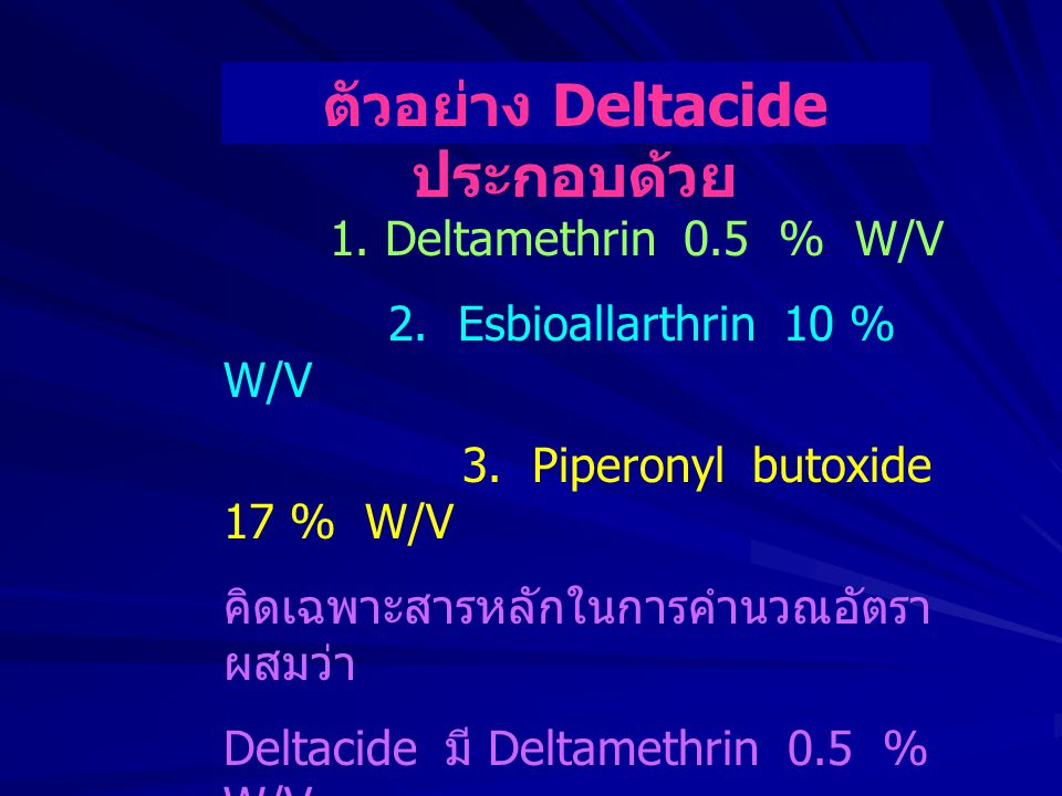 1. Deltamethrin 0.5 % W/V 2. Esbioallarthrin 10 % W/V 3. Piperonyl butoxide 17 % W/V คิดเฉพาะสารหลักในการคำนวณอัตรา ผสมว่า Deltacide มี Deltamethrin 0