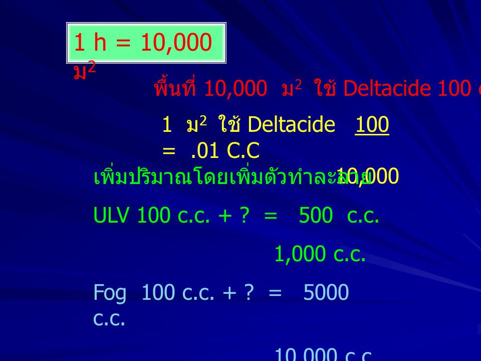1 h = 10,000 ม 2 พื้นที่ 10,000 ม 2 ใช้ Deltacide 100 c.c 1 ม 2 ใช้ Deltacide 100 =.01 C.C 10,000 เพิ่มปริมาณโดยเพิ่มตัวทำละลาย ULV 100 c.c. + ? = 500