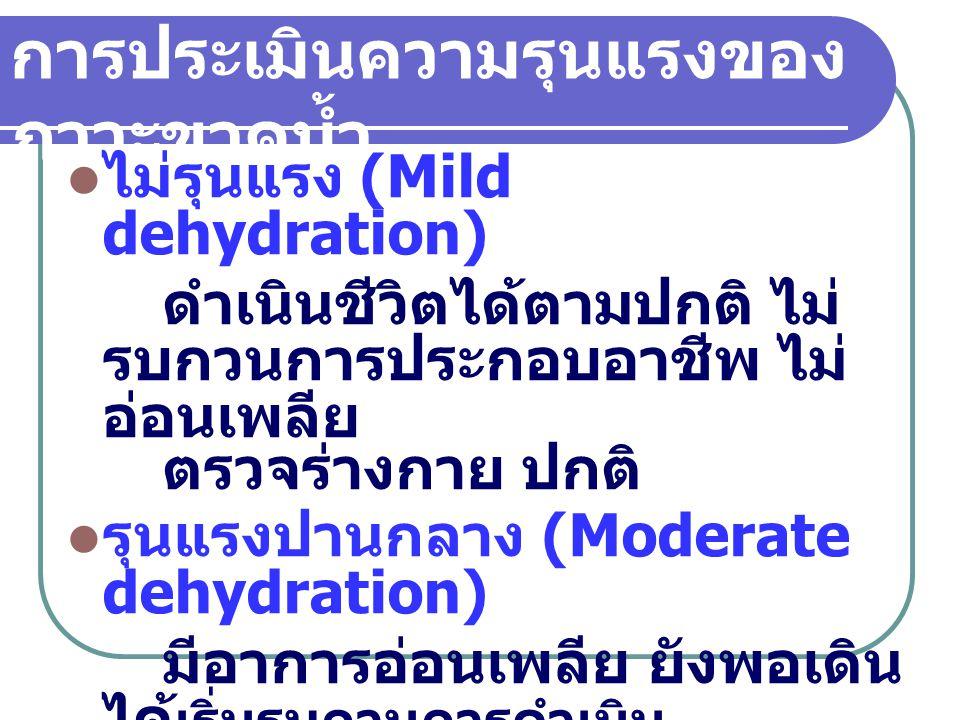 รุนแรงมาก (Severe dehydration) มีอาการอ่อนเพลียมาก ส่วนใหญ่มักต้องนอนหรือนั่ง ต้องหยุดงาน ตรวจร่างกายพบ ชีพจร เร็ว ความดันต่ำ วัดความ ดันท่านั่งต่ำกว่าท่านอน การประเมินความรุนแรงของ ภาวะขาดน้ำ