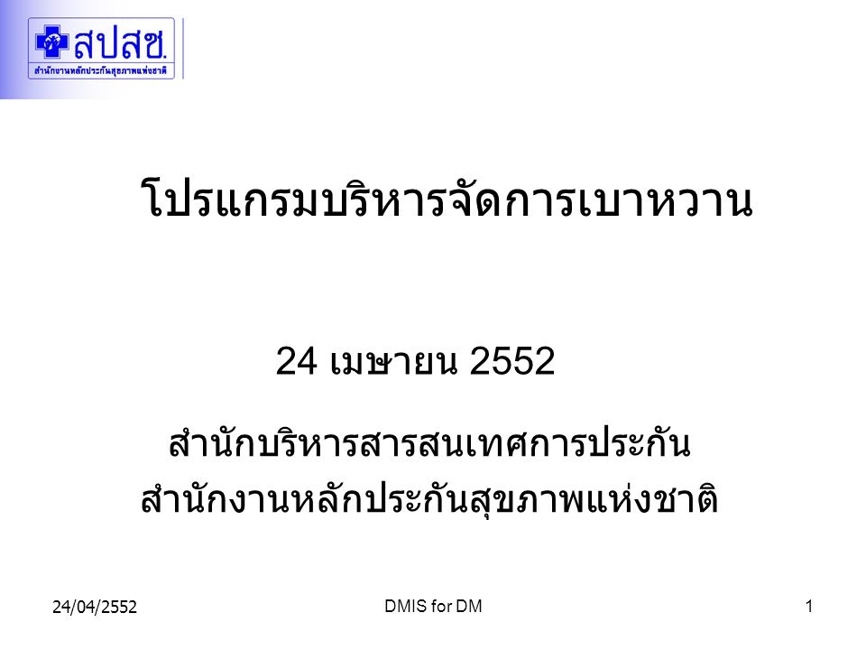 24/04/2552DMIS for DM1 โปรแกรมบริหารจัดการเบาหวาน 24 เมษายน 2552 สำนักบริหารสารสนเทศการประกัน สำนักงานหลักประกันสุขภาพแห่งชาติ
