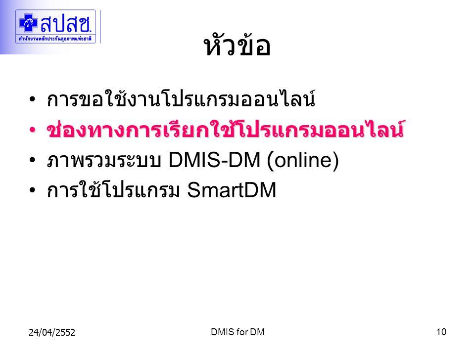 24/04/2552DMIS for DM10 หัวข้อ การขอใช้งานโปรแกรมออนไลน์ ช่องทางการเรียกใช้โปรแกรมออนไลน์ ช่องทางการเรียกใช้โปรแกรมออนไลน์ ภาพรวมระบบ DMIS-DM (online) การใช้โปรแกรม SmartDM