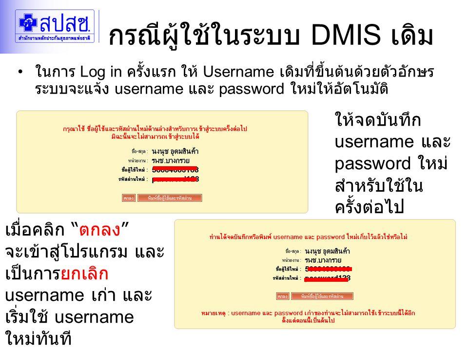 24/04/2552DMIS for DM20 กรณีผู้ใช้ในระบบ DMIS เดิม เมื่อคลิก ตกลง จะเข้าสู่โปรแกรม และ เป็นการยกเลิก username เก่า และ เริ่มใช้ username ใหม่ทันที ให้จดบันทึก username และ password ใหม่ สำหรับใช้ใน ครั้งต่อไป ในการ Log in ครั้งแรก ให้ Username เดิมที่ขึ้นต้นด้วยตัวอักษร ระบบจะแจ้ง username และ password ใหม่ให้อัตโนมัติ