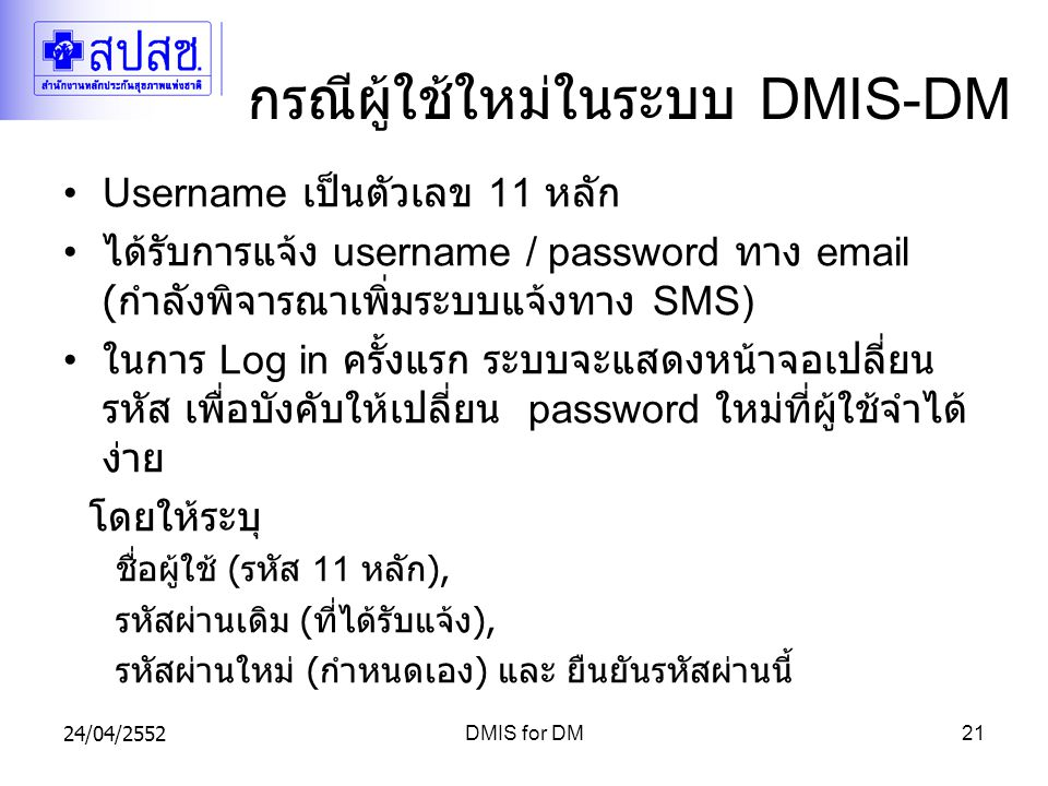 24/04/2552DMIS for DM21 กรณีผู้ใช้ใหม่ในระบบ DMIS-DM Username เป็นตัวเลข 11 หลัก ได้รับการแจ้ง username / password ทาง email ( กำลังพิจารณาเพิ่มระบบแจ้งทาง SMS) ในการ Log in ครั้งแรก ระบบจะแสดงหน้าจอเปลี่ยน รหัส เพื่อบังคับให้เปลี่ยน password ใหม่ที่ผู้ใช้จำได้ ง่าย โดยให้ระบุ ชื่อผู้ใช้ ( รหัส 11 หลัก ), รหัสผ่านเดิม ( ที่ได้รับแจ้ง ), รหัสผ่านใหม่ ( กำหนดเอง ) และ ยืนยันรหัสผ่านนี้