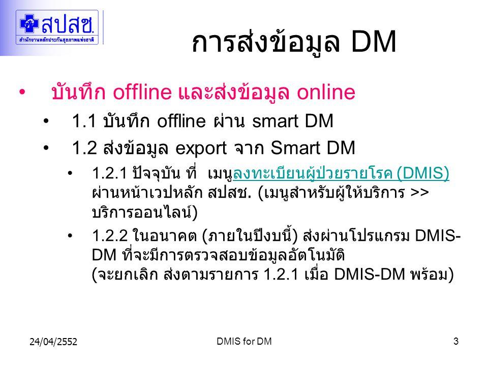 24/04/2552DMIS for DM3 การส่งข้อมูล DM บันทึก offline และส่งข้อมูล online 1.1 บันทึก offline ผ่าน smart DM 1.2 ส่งข้อมูล export จาก Smart DM 1.2.1 ปัจจุบัน ที่ เมนูลงทะเบียนผู้ป่วยรายโรค (DMIS) ผ่านหน้าเวปหลัก สปสช.