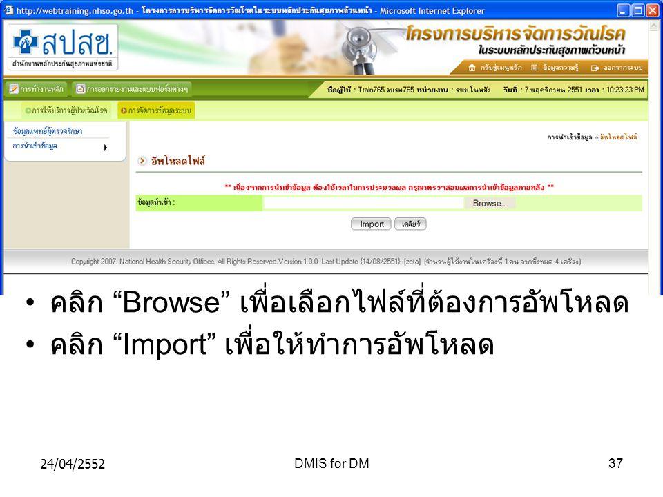 24/04/2552DMIS for DM37 คลิก Browse เพื่อเลือกไฟล์ที่ต้องการอัพโหลด คลิก Import เพื่อให้ทำการอัพโหลด