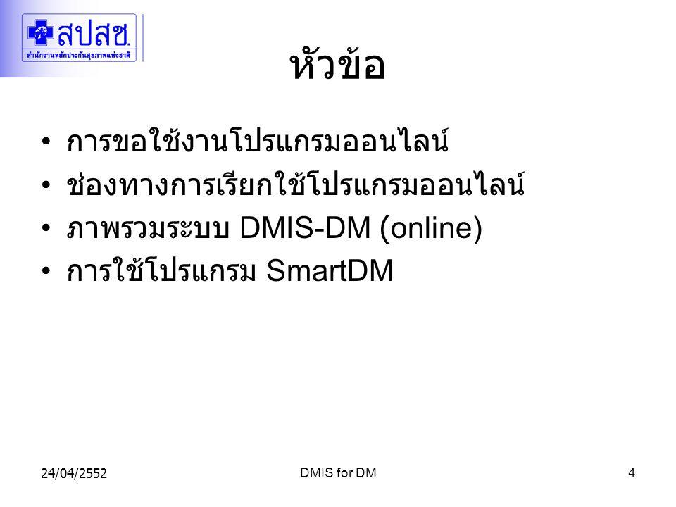 24/04/2552DMIS for DM4 หัวข้อ การขอใช้งานโปรแกรมออนไลน์ ช่องทางการเรียกใช้โปรแกรมออนไลน์ ภาพรวมระบบ DMIS-DM (online) การใช้โปรแกรม SmartDM