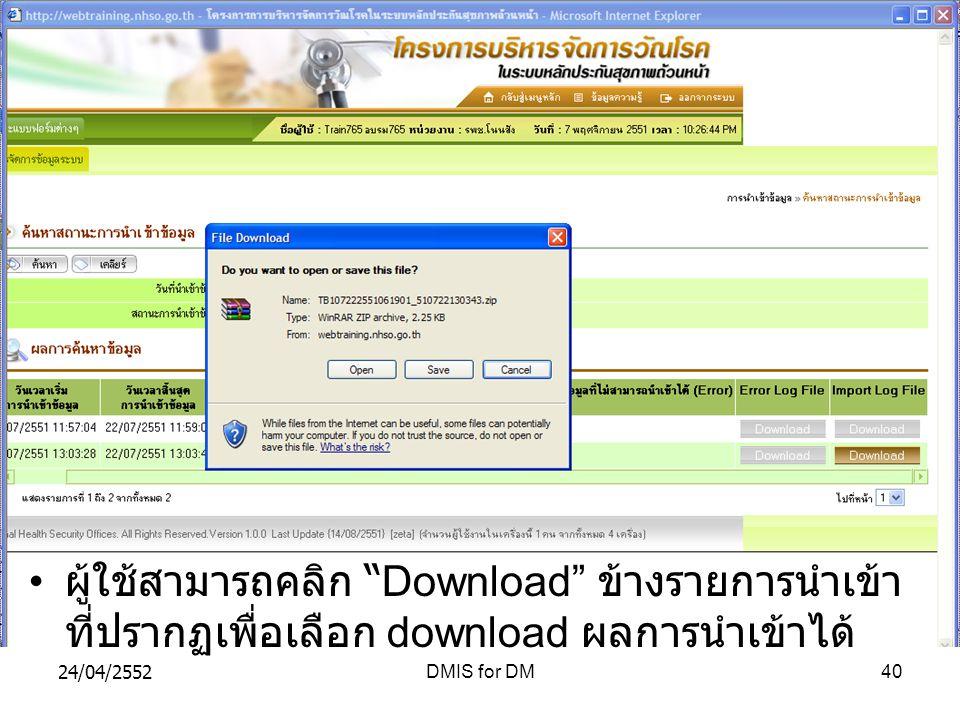24/04/2552DMIS for DM40 ผู้ใช้สามารถคลิก Download ข้างรายการนำเข้า ที่ปรากฏเพื่อเลือก download ผลการนำเข้าได้