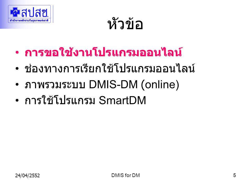 24/04/2552DMIS for DM5 หัวข้อ การขอใช้งานโปรแกรมออนไลน์ การขอใช้งานโปรแกรมออนไลน์ ช่องทางการเรียกใช้โปรแกรมออนไลน์ ภาพรวมระบบ DMIS-DM (online) การใช้โปรแกรม SmartDM