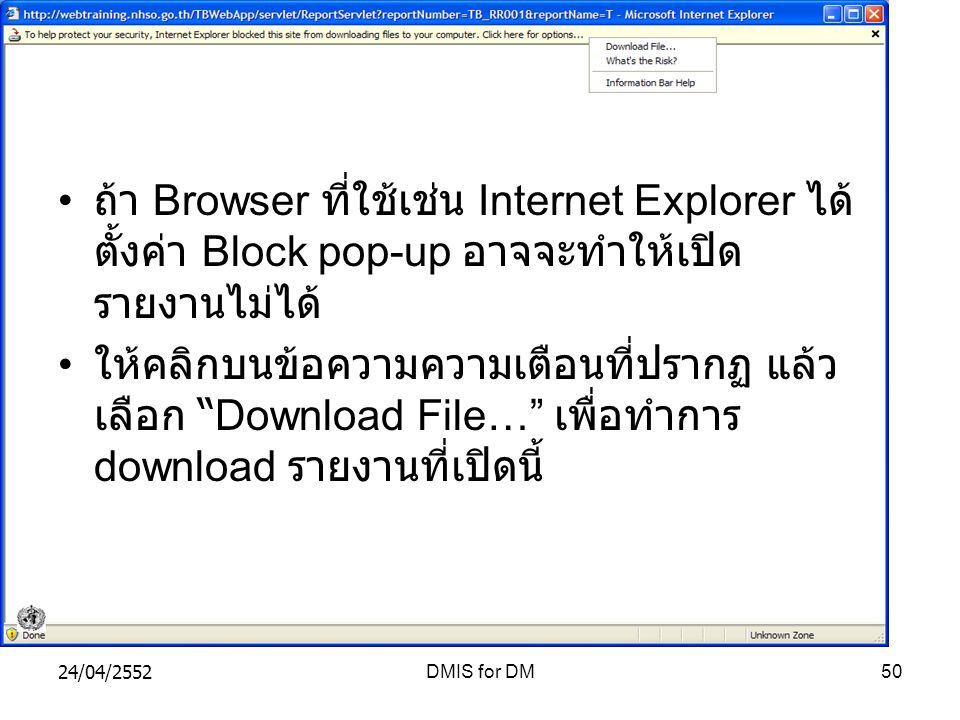 24/04/2552DMIS for DM50 ถ้า Browser ที่ใช้เช่น Internet Explorer ได้ ตั้งค่า Block pop-up อาจจะทำให้เปิด รายงานไม่ได้ ให้คลิกบนข้อความความเตือนที่ปรากฏ แล้ว เลือก Download File… เพื่อทำการ download รายงานที่เปิดนี้
