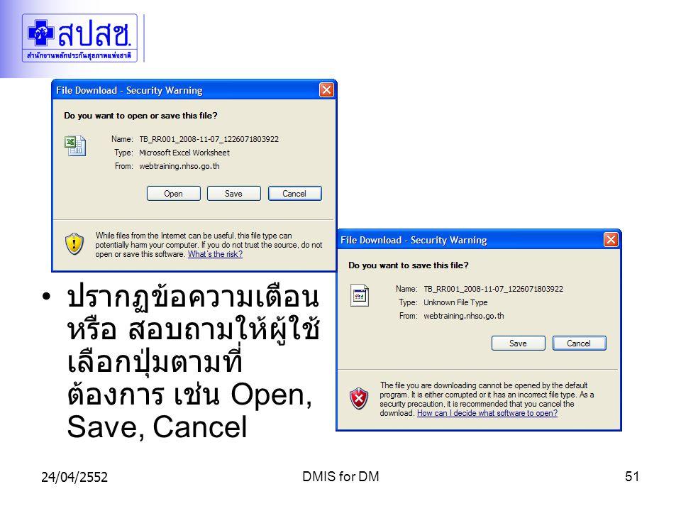 24/04/2552DMIS for DM51 ปรากฏข้อความเตือน หรือ สอบถามให้ผู้ใช้ เลือกปุ่มตามที่ ต้องการ เช่น Open, Save, Cancel
