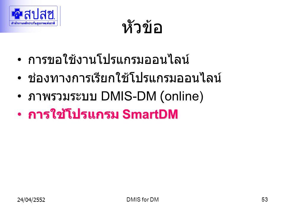24/04/2552DMIS for DM53 หัวข้อ การขอใช้งานโปรแกรมออนไลน์ ช่องทางการเรียกใช้โปรแกรมออนไลน์ ภาพรวมระบบ DMIS-DM (online) การใช้โปรแกรม SmartDM การใช้โปรแกรม SmartDM