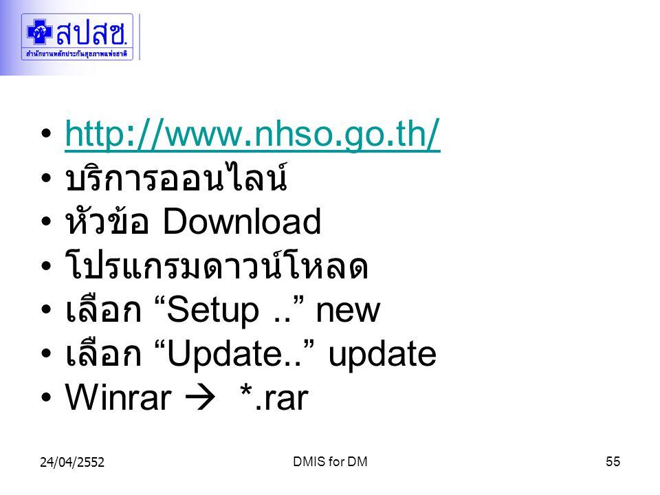 24/04/2552DMIS for DM55 http://www.nhso.go.th/http://www.nhso.go.th/ บริการออนไลน์ หัวข้อ Download โปรแกรมดาวน์โหลด เลือก Setup.. new เลือก Update.. update Winrar  *.rar