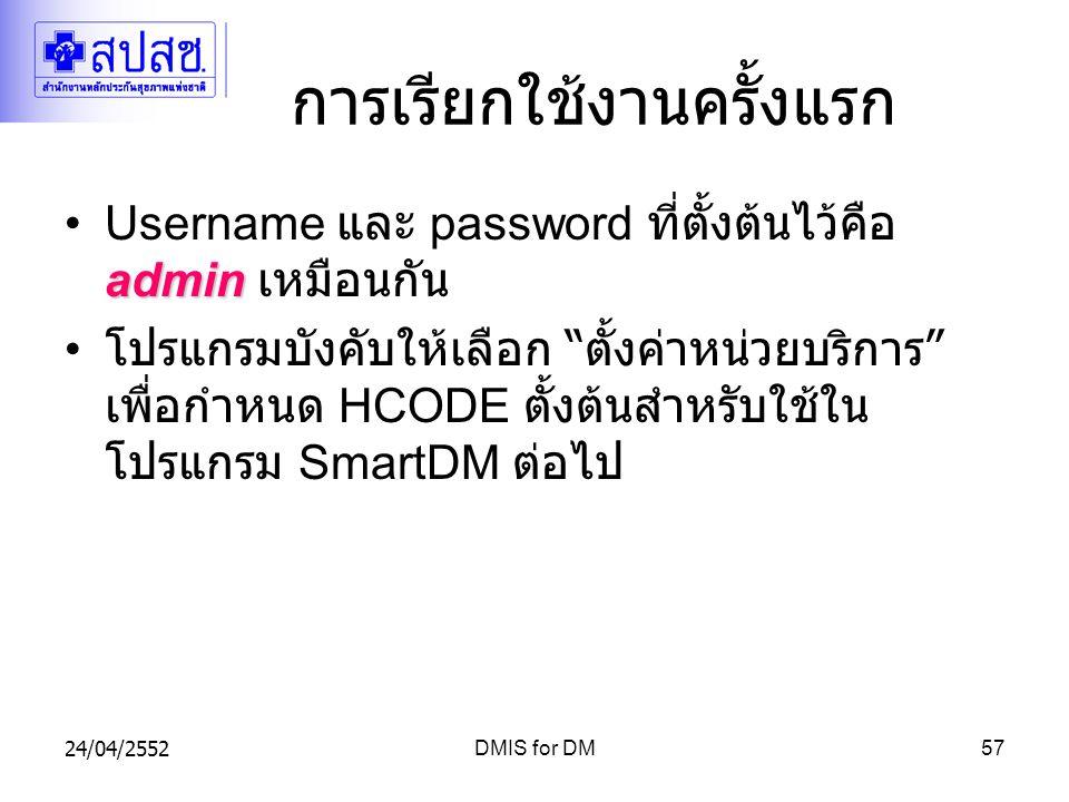24/04/2552DMIS for DM57 การเรียกใช้งานครั้งแรก adminUsername และ password ที่ตั้งต้นไว้คือ admin เหมือนกัน โปรแกรมบังคับให้เลือก ตั้งค่าหน่วยบริการ เพื่อกำหนด HCODE ตั้งต้นสำหรับใช้ใน โปรแกรม SmartDM ต่อไป