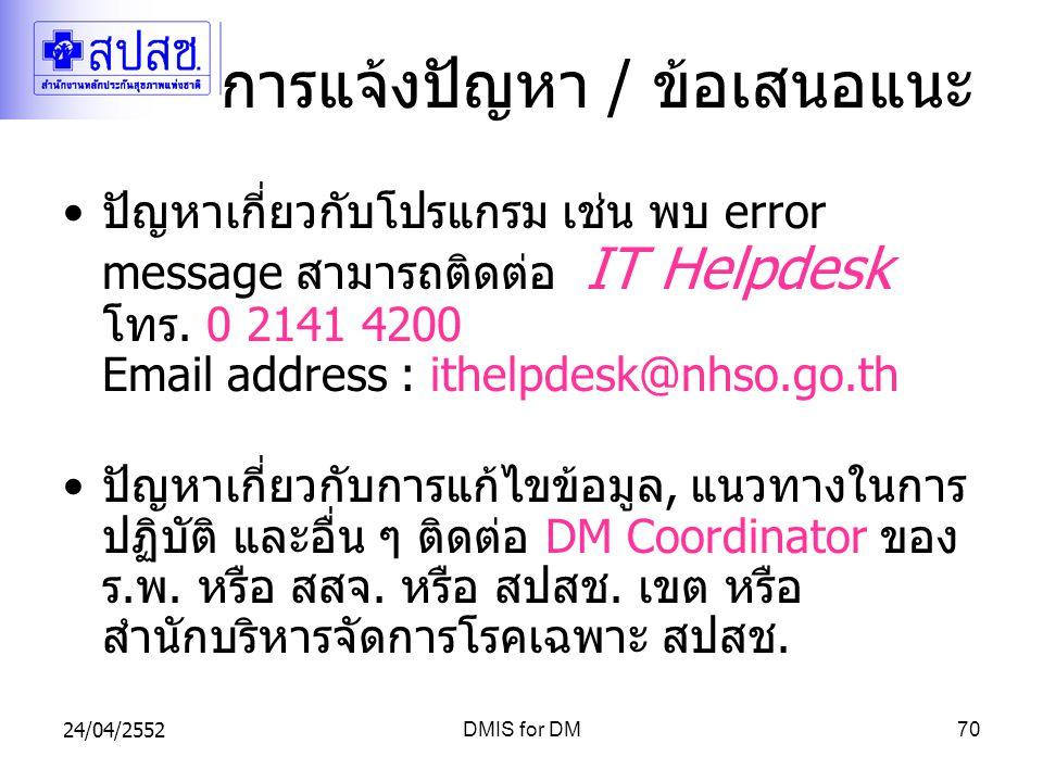 24/04/2552DMIS for DM70 การแจ้งปัญหา / ข้อเสนอแนะ ปัญหาเกี่ยวกับโปรแกรม เช่น พบ error message สามารถติดต่อ IT Helpdesk โทร.