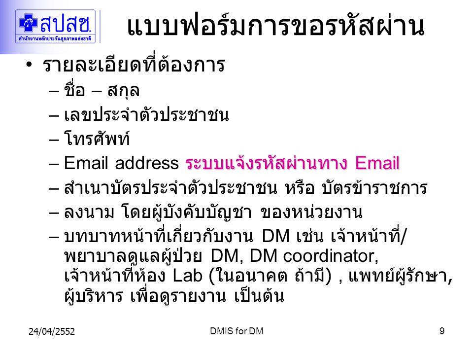 24/04/2552DMIS for DM9 แบบฟอร์มการขอรหัสผ่าน รายละเอียดที่ต้องการ – ชื่อ – สกุล – เลขประจำตัวประชาชน – โทรศัพท์ ระบบแจ้งรหัสผ่านทาง Email –Email address ระบบแจ้งรหัสผ่านทาง Email – สำเนาบัตรประจำตัวประชาชน หรือ บัตรข้าราชการ – ลงนาม โดยผู้บังคับบัญชา ของหน่วยงาน – บทบาทหน้าที่เกี่ยวกับงาน DM เช่น เจ้าหน้าที่ / พยาบาลดูแลผู้ป่วย DM, DM coordinator, เจ้าหน้าที่ห้อง Lab ( ในอนาคต ถ้ามี ), แพทย์ผู้รักษา, ผู้บริหาร เพื่อดูรายงาน เป็นต้น