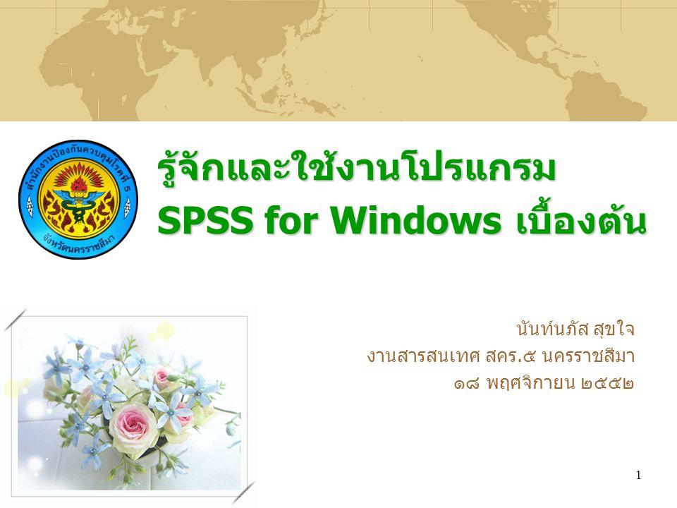1 รู้จักและใช้งานโปรแกรม SPSS for Windows เบื้องต้น นันท์นภัส สุขใจ งานสารสนเทศ สคร.๕ นครราชสีมา ๑๘ พฤศจิกายน ๒๕๕๒