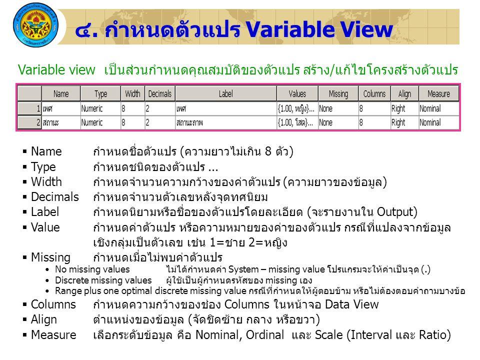 24 ๔. กำหนดตัวแปร Variable View Variable view เป็นส่วนกำหนดคุณสมบัติของตัวแปร สร้าง/แก้ไขโครงสร้างตัวแปร  Name กำหนดชื่อตัวแปร (ความยาวไม่เกิน 8 ตัว)