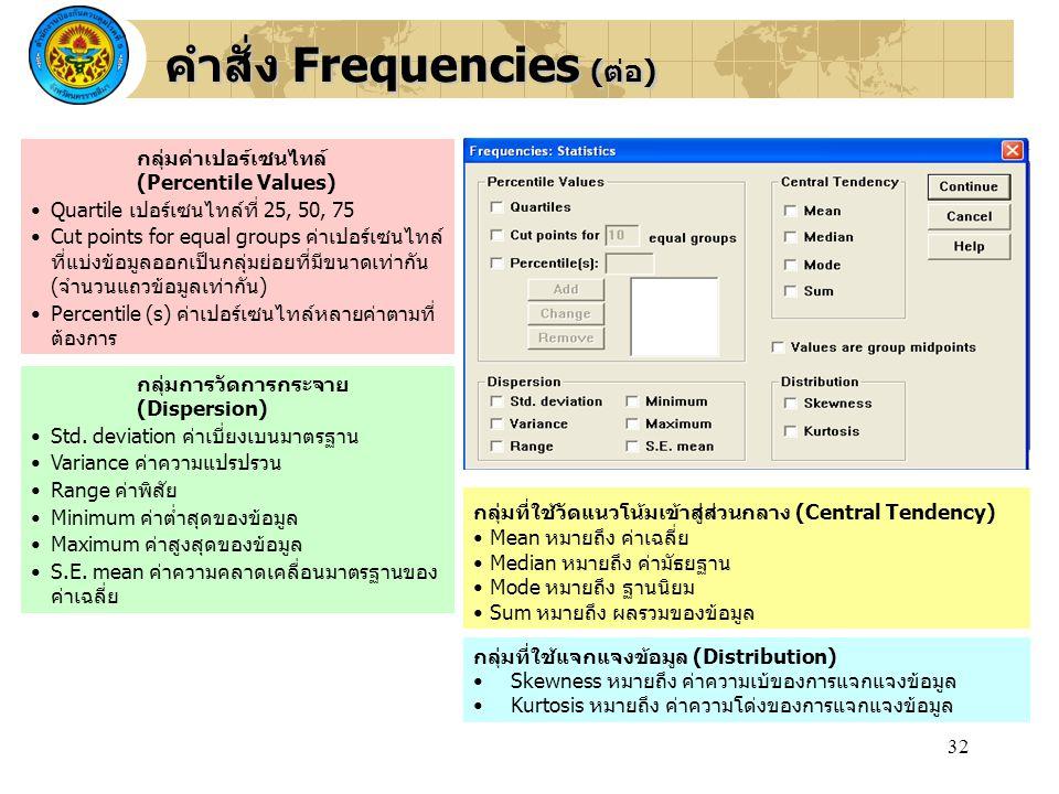 32 คำสั่ง Frequencies (ต่อ) กลุ่มค่าเปอร์เซนไทล์ (Percentile Values) Quartile เปอร์เซนไทล์ที่ 25, 50, 75 Cut points for equal groups ค่าเปอร์เซนไทล์ ท