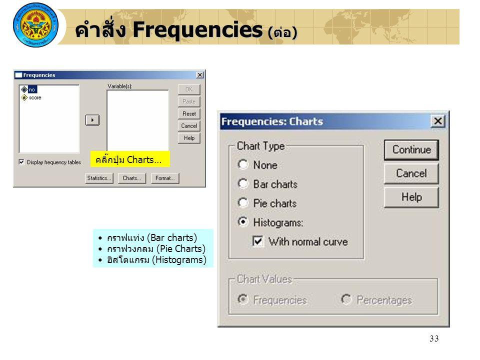 33 คลิ๊กปุ่ม Charts… กราฟแท่ง (Bar charts) กราฟวงกลม (Pie Charts) ฮิสโตแกรม (Histograms) คำสั่ง Frequencies (ต่อ)