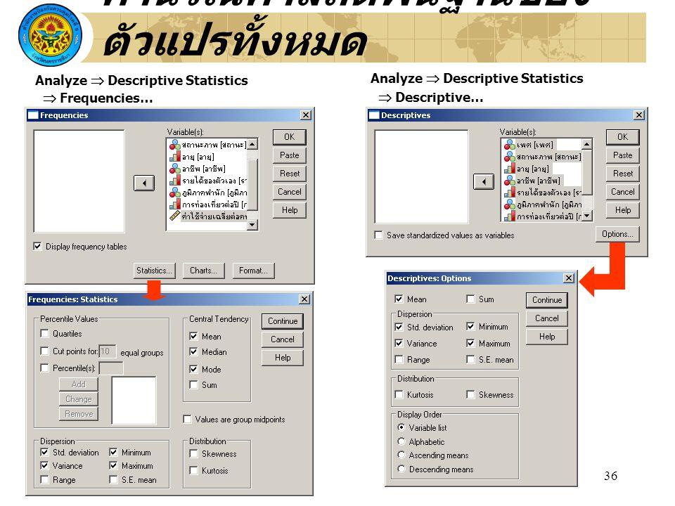 36 คำนวณค่าสถิติพื้นฐานของ ตัวแปรทั้งหมด Analyze  Descriptive Statistics  Descriptive… Analyze  Descriptive Statistics  Frequencies…