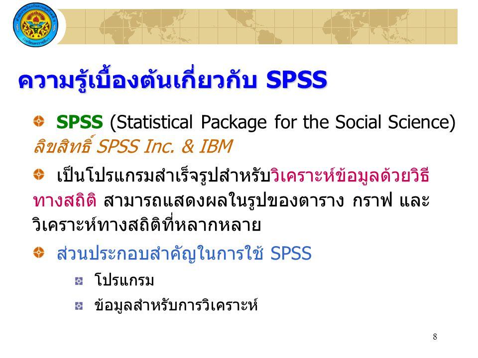 8 SPSS (Statistical Package for the Social Science) ลิขสิทธิ์ SPSS Inc. & IBM เป็นโปรแกรมสำเร็จรูปสำหรับวิเคราะห์ข้อมูลด้วยวิธี ทางสถิติ สามารถแสดงผลใ