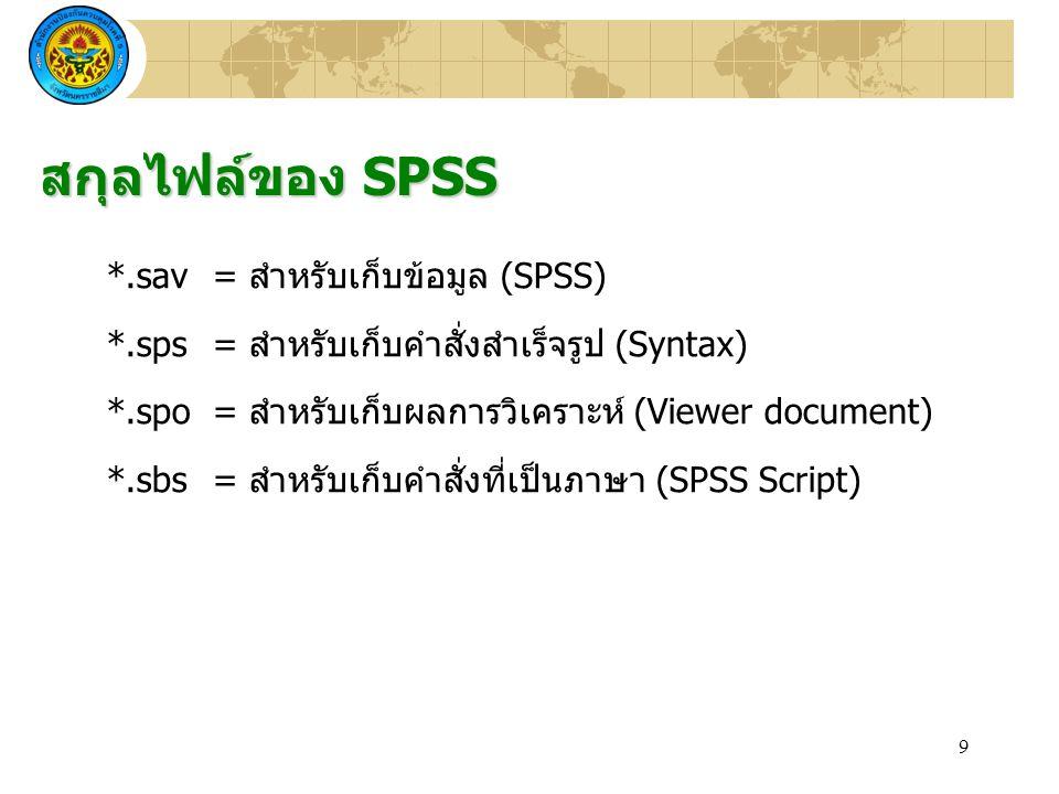 9 *.sav= สำหรับเก็บข้อมูล (SPSS) *.sps= สำหรับเก็บคำสั่งสำเร็จรูป (Syntax) *.spo= สำหรับเก็บผลการวิเคราะห์ (Viewer document) *.sbs= สำหรับเก็บคำสั่งที