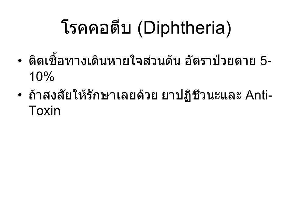 โรคคอตีบ (Diphtheria) ติดเชื้อทางเดินหายใจส่วนต้น อัตราป่วยตาย 5- 10% ถ้าสงสัยให้รักษาเลยด้วย ยาปฏิชีวนะและ Anti- Toxin