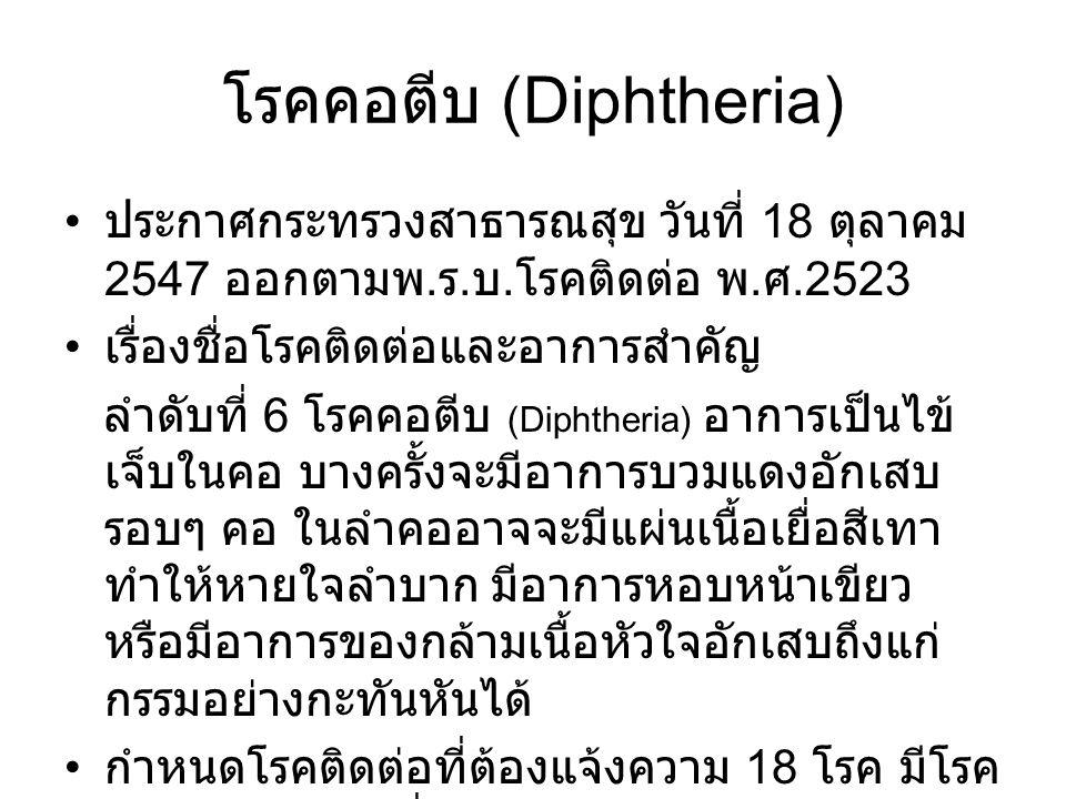 โรคคอตีบ (Diphtheria) ประกาศกระทรวงสาธารณสุข วันที่ 18 ตุลาคม 2547 ออกตามพ. ร. บ. โรคติดต่อ พ. ศ.2523 เรื่องชื่อโรคติดต่อและอาการสำคัญ ลำดับที่ 6 โรคค
