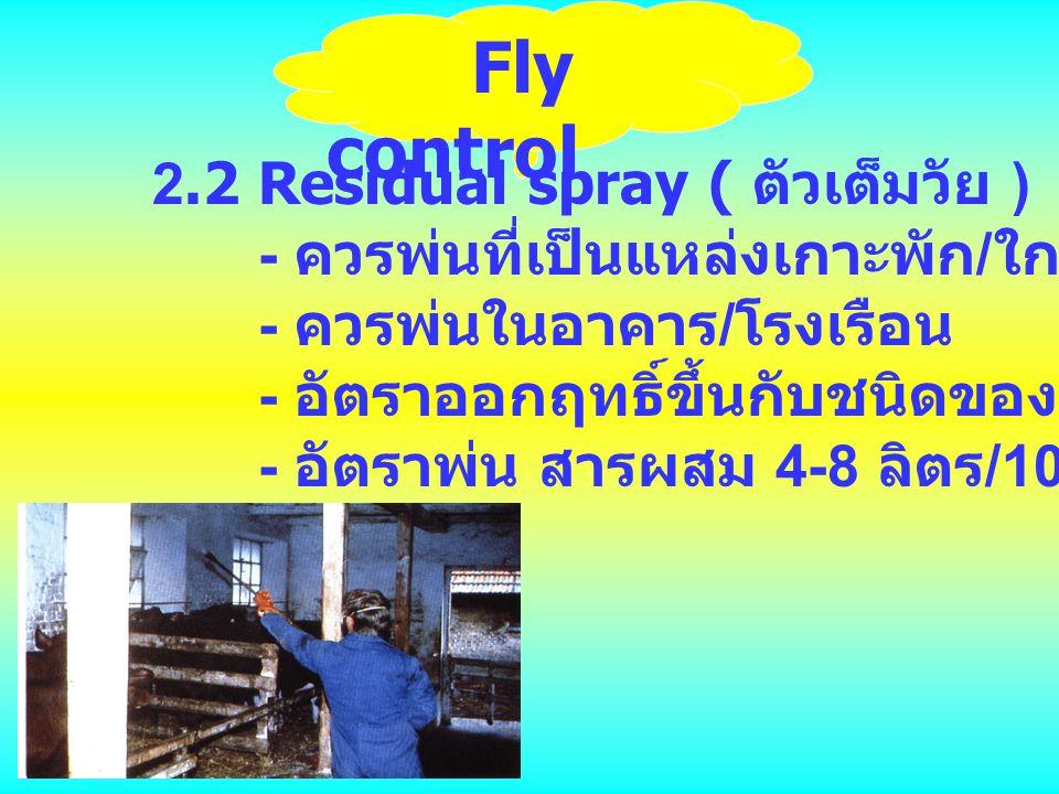 Fly control 2.2 Residual spray ( ตัวเต็มวัย ) - ควรพ่นที่เป็นแหล่งเกาะพัก / ใกล้แหล่งเพาะพันธุ์ - ควรพ่นในอาคาร / โรงเรือน - อัตราออกฤทธิ์ขึ้นกับชนิดข